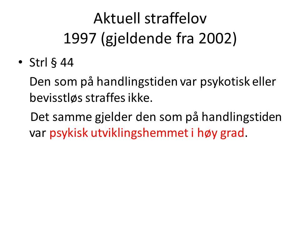 Aktuell straffelov 1997 (gjeldende fra 2002) • Strl § 44 Den som på handlingstiden var psykotisk eller bevisstløs straffes ikke.