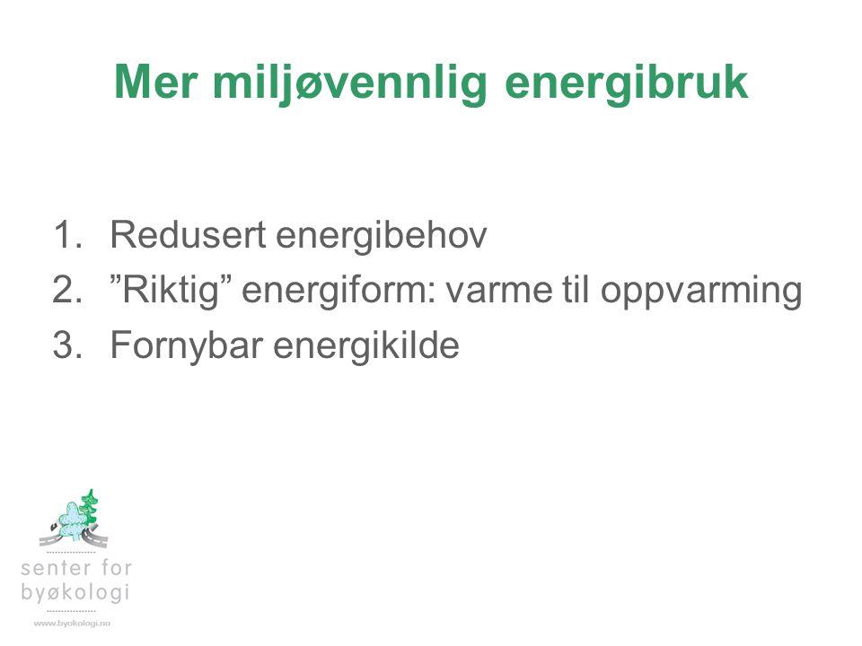 """Mer miljøvennlig energibruk 1.Redusert energibehov 2.""""Riktig"""" energiform: varme til oppvarming 3.Fornybar energikilde"""