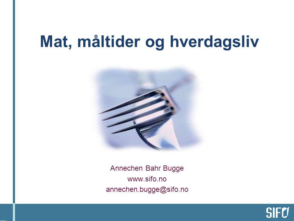 Mat, måltider og hverdagsliv Annechen Bahr Bugge www.sifo.no annechen.bugge@sifo.no