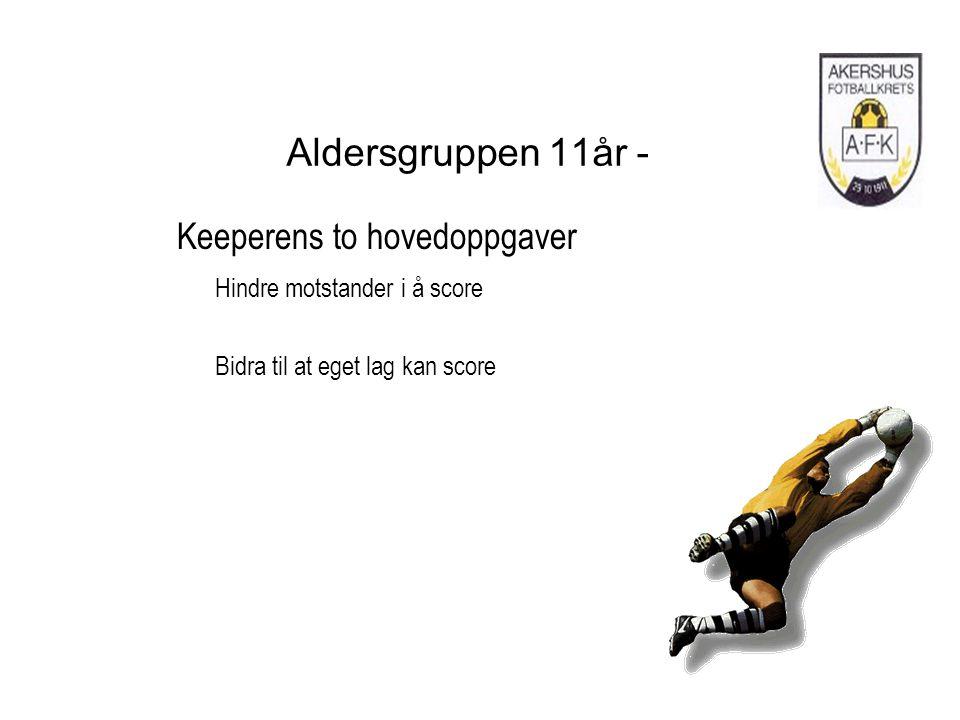 Aldersgruppen 11år - Keeperens to hovedoppgaver Hindre motstander i å score Bidra til at eget lag kan score