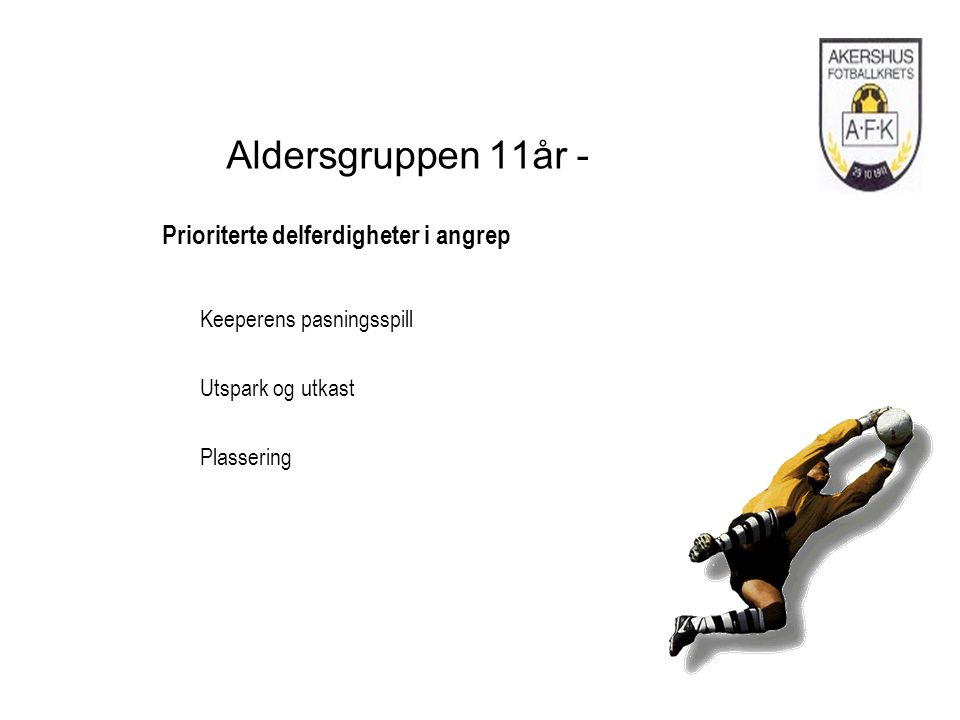 Aldersgruppen 11år - Prioriterte delferdigheter i angrep Keeperens pasningsspill Utspark og utkast Plassering