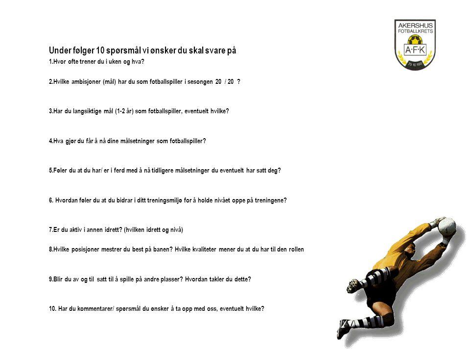 Under følger 10 spørsmål vi ønsker du skal svare på 1.Hvor ofte trener du i uken og hva? 2.Hvilke ambisjoner (mål) har du som fotballspiller i sesonge