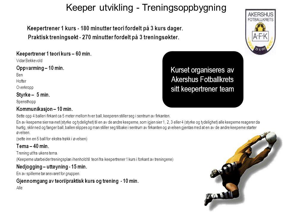 Keeper utvikling - Treningsoppbygning Keepertrener 1 kurs - 180 minutter teori fordelt på 3 kurs dager. Praktisk treningsøkt - 270 minutter fordelt på