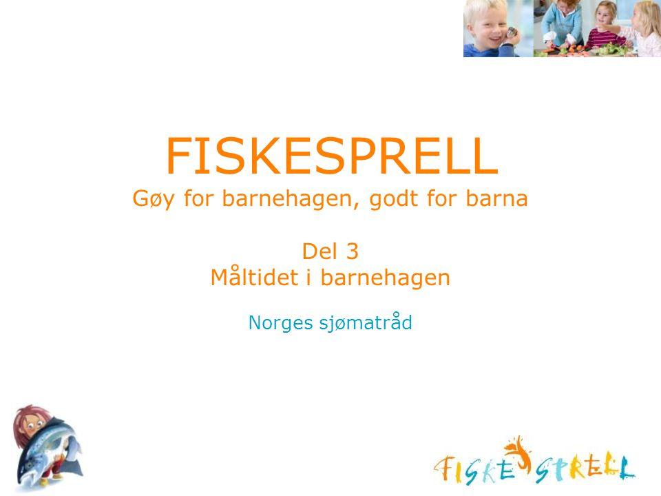 FISKESPRELL Gøy for barnehagen, godt for barna Del 3 Måltidet i barnehagen Norges sjømatråd