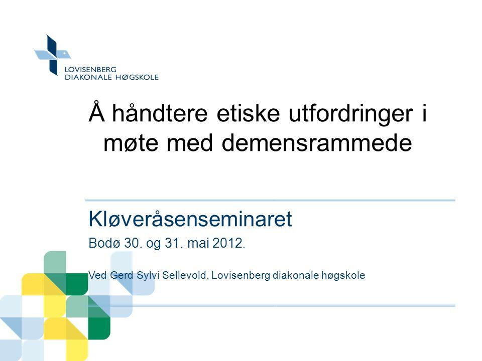 Å håndtere etiske utfordringer i møte med demensrammede Kløveråsenseminaret Bodø 30. og 31. mai 2012. Ved Gerd Sylvi Sellevold, Lovisenberg diakonale