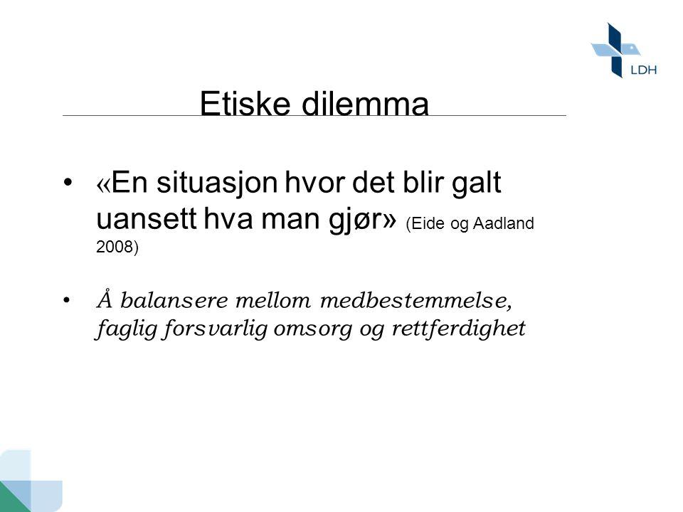 Etiske dilemma • « En situasjon hvor det blir galt uansett hva man gjør» (Eide og Aadland 2008) • Å balansere mellom medbestemmelse, faglig forsvarlig omsorg og rettferdighet