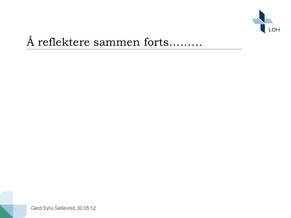 Å reflektere sammen forts……… Gerd Sylvi Sellevold, 30.05.12