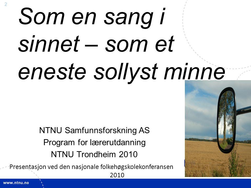 2 Som en sang i sinnet – som et eneste sollyst minne NTNU Samfunnsforskning AS Program for lærerutdanning NTNU Trondheim 2010 Presentasjon ved den nasjonale folkehøgskolekonferansen 2010