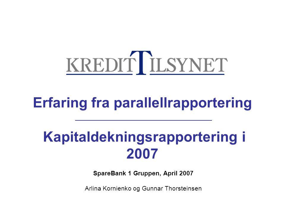 Erfaring fra parallellrapportering Kapitaldekningsrapportering i 2007 SpareBank 1 Gruppen, April 2007 Arlina Kornienko og Gunnar Thorsteinsen
