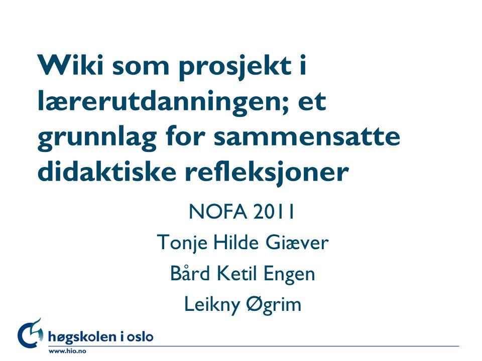 Høgskolen i Oslo Wiki som prosjekt i lærerutdanningen; et grunnlag for sammensatte didaktiske refleksjoner NOFA 2011 Tonje Hilde Giæver Bård Ketil Eng