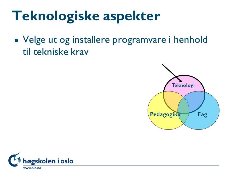 Teknologiske aspekter l Velge ut og installere programvare i henhold til tekniske krav Teknologi PedagogikkFag