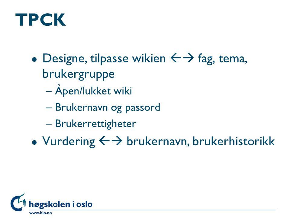 TPCK l Designe, tilpasse wikien  fag, tema, brukergruppe –Åpen/lukket wiki –Brukernavn og passord –Brukerrettigheter l Vurdering  brukernavn, brukerhistorikk