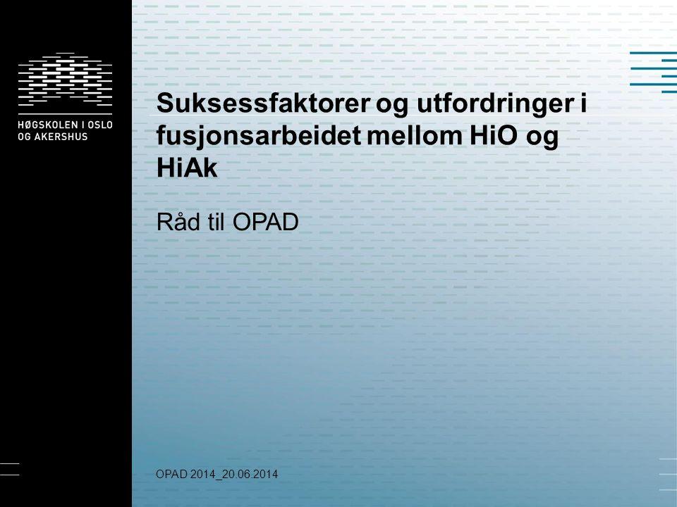 Suksessfaktorer og utfordringer i fusjonsarbeidet mellom HiO og HiAk Råd til OPAD OPAD 2014_20.06.2014