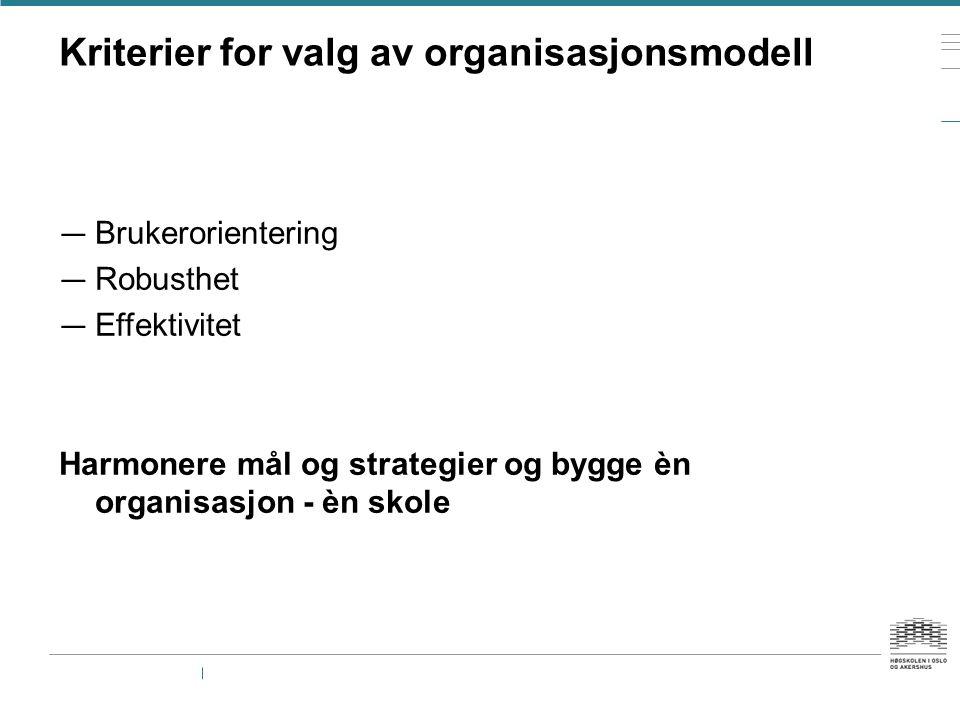 Kriterier for valg av organisasjonsmodell — Brukerorientering — Robusthet — Effektivitet Harmonere mål og strategier og bygge èn organisasjon - èn sko