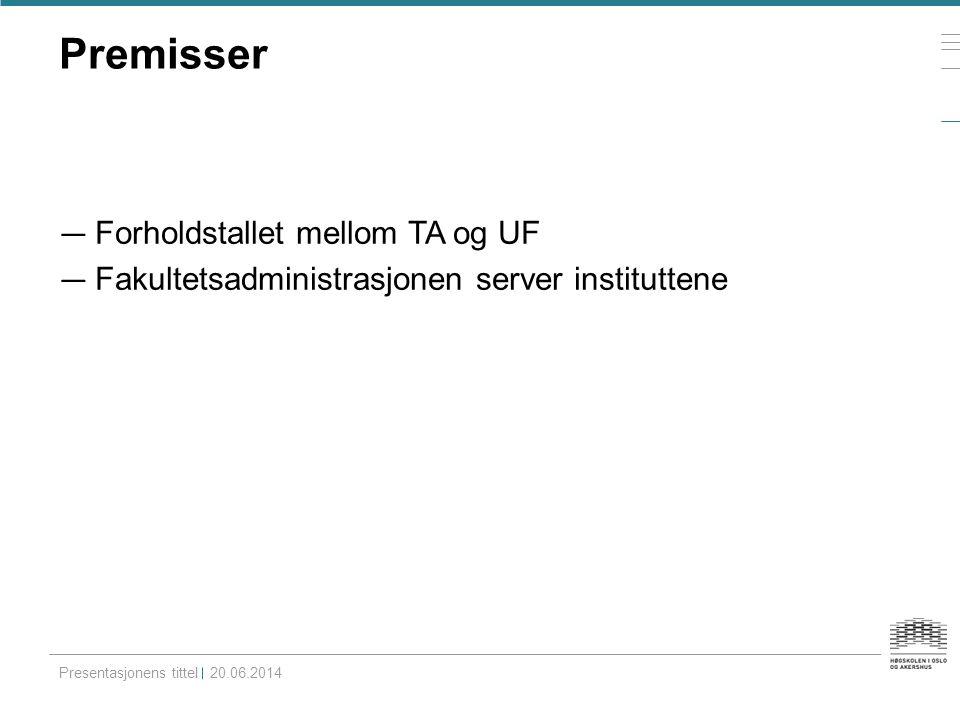 Premisser — Forholdstallet mellom TA og UF — Fakultetsadministrasjonen server instituttene Presentasjonens tittel20.06.2014
