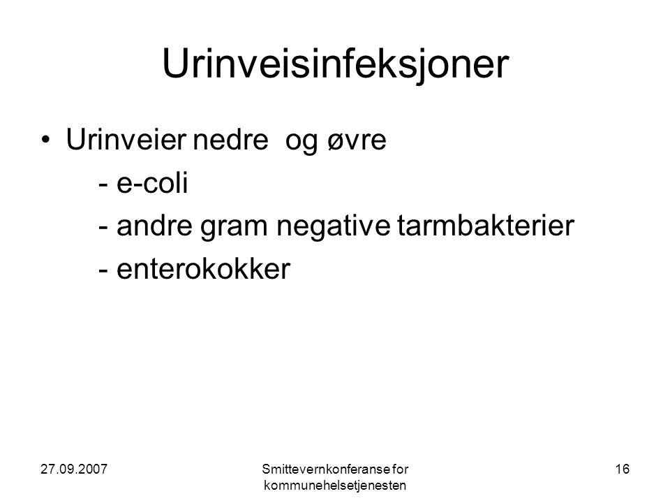 27.09.2007Smittevernkonferanse for kommunehelsetjenesten 16 Urinveisinfeksjoner •Urinveier nedre og øvre - e-coli - andre gram negative tarmbakterier