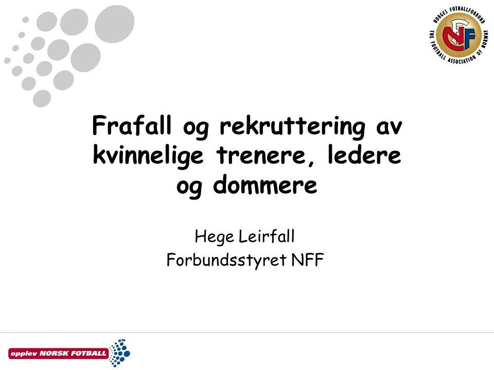 Frafall og rekruttering av kvinnelige trenere, ledere og dommere Hege Leirfall Forbundsstyret NFF