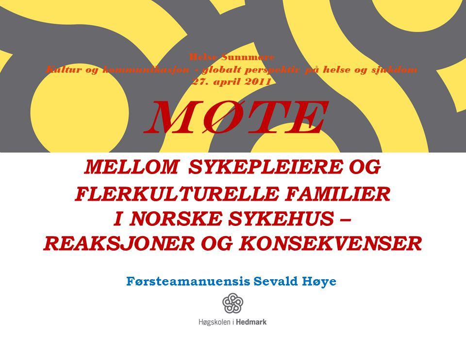 Helse Sunnmøre Kultur og kommunikasjon - globalt perspektiv på helse og sjukdom 27. april 2011 MØTE MELLOM SYKEPLEIERE OG FLERKULTURELLE FAMILIER I NO