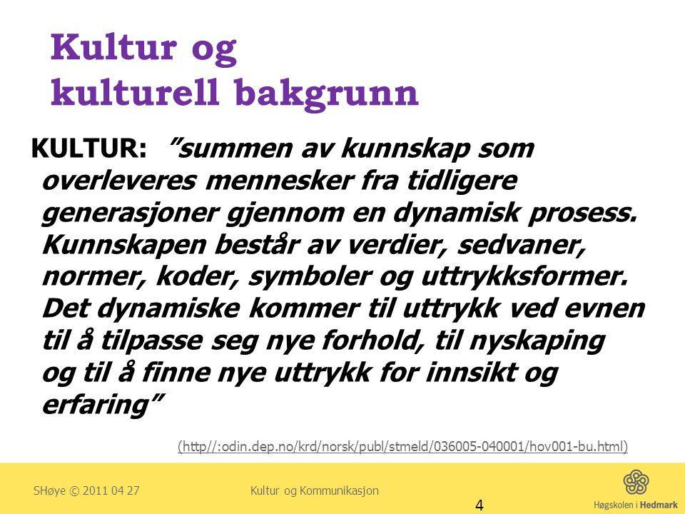 HOVEDUTFORDRINGER I KOMMUNIKASJON MED FAMILIER MED ANNET SPRÅK, UTSEENDE, VANER OG TRADISJONER (Lundberg, Bäckström & Widén 2005) • Data fra siste års sykepleierstudenter • Omsorg til pasienter som har en annen kulturbakgrunn enn den svenske: • a) større kulturell årvåkenhet i forhold til språk, pårørende og atferd • b) redusere følelse av kulturell tilkortkomming ved manglende kunnskaper • c) mer kulturell nysgjerrighet som kan integreres i utdanningen SHøye © 2011 04 27 Kultur og Kommunikasjon