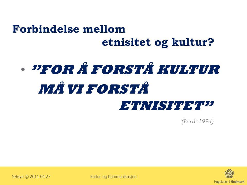 """Forbindelse mellom etnisitet og kultur? • """"FOR Å FORSTÅ KULTUR MÅ VI FORSTÅ ETNISITET"""" SHøye © 2011 04 27 Kultur og Kommunikasjon (Barth 1994)"""