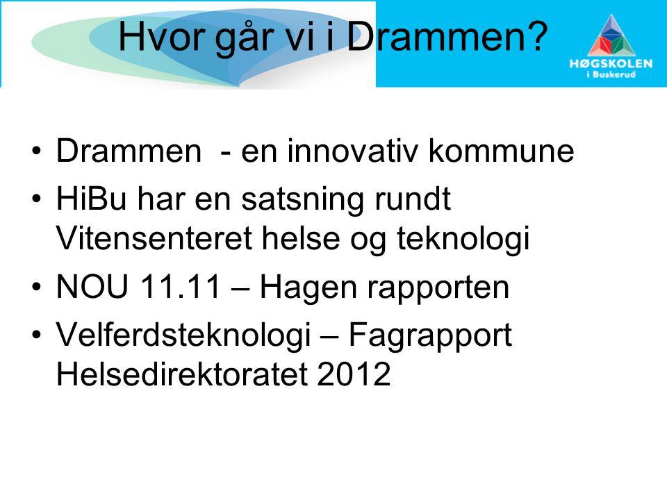 Hvor går vi i Drammen? •Drammen - en innovativ kommune •HiBu har en satsning rundt Vitensenteret helse og teknologi •NOU 11.11 – Hagen rapporten •Velf