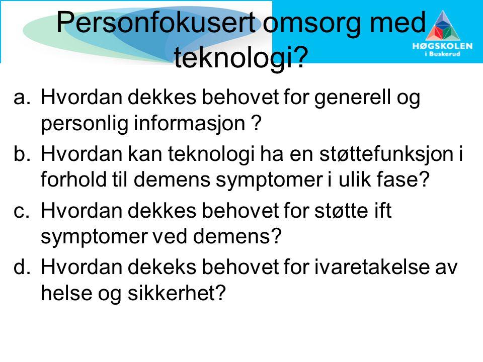Personfokusert omsorg med teknologi? a.Hvordan dekkes behovet for generell og personlig informasjon ? b.Hvordan kan teknologi ha en støttefunksjon i f