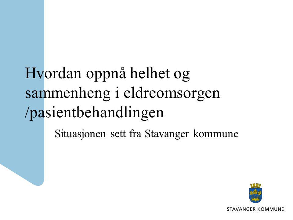 Hvordan oppnå helhet og sammenheng i eldreomsorgen /pasientbehandlingen Situasjonen sett fra Stavanger kommune