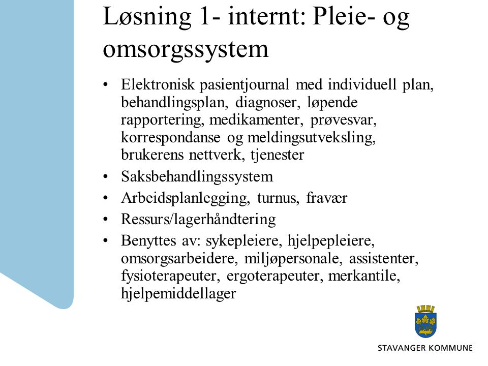 Løsning 1- internt: Pleie- og omsorgssystem •Elektronisk pasientjournal med individuell plan, behandlingsplan, diagnoser, løpende rapportering, medika