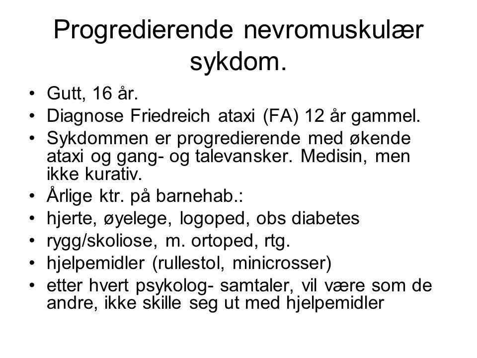 Progredierende nevromuskulær sykdom. •Gutt, 16 år. •Diagnose Friedreich ataxi (FA) 12 år gammel. •Sykdommen er progredierende med økende ataxi og gang