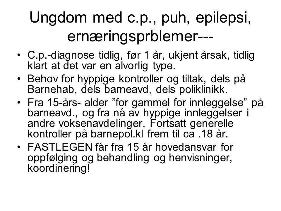 Ungdom med c.p., puh, epilepsi, ernæringsprblemer--- •C.p.-diagnose tidlig, før 1 år, ukjent årsak, tidlig klart at det var en alvorlig type. •Behov f