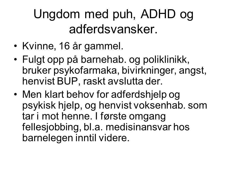 Ungdom med puh, ADHD og adferdsvansker. •Kvinne, 16 år gammel. •Fulgt opp på barnehab. og poliklinikk, bruker psykofarmaka, bivirkninger, angst, henvi