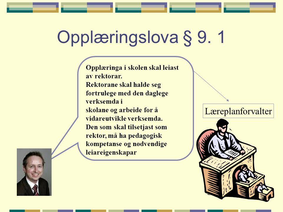 Opplæringslova § 9. 1 Opplæringa i skolen skal leiast av rektorar. Rektorane skal halde seg fortrulege med den daglege verksemda i skolane og arbeide