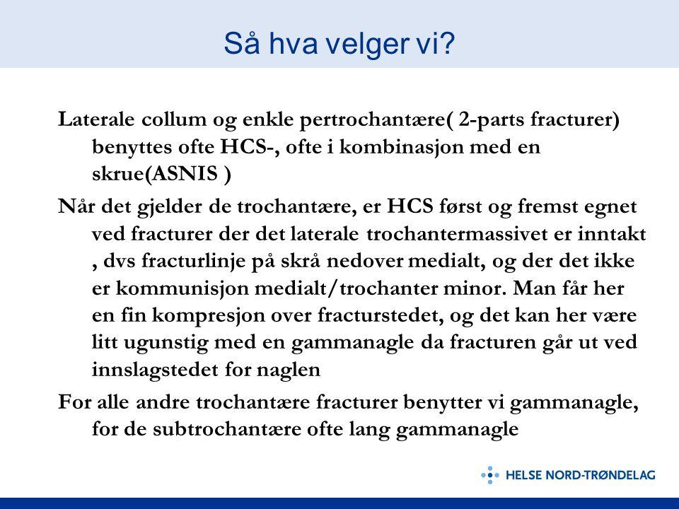Så hva velger vi? Laterale collum og enkle pertrochantære( 2-parts fracturer) benyttes ofte HCS-, ofte i kombinasjon med en skrue(ASNIS ) Når det gjel