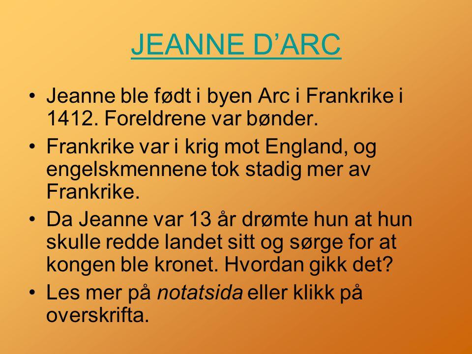 JEANNE D'ARC •Jeanne ble født i byen Arc i Frankrike i 1412.