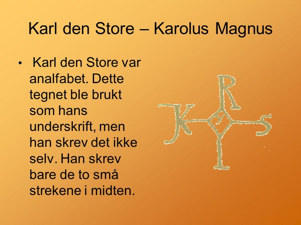 Karl den Store – Karolus Magnus • Karl den Store var analfabet.