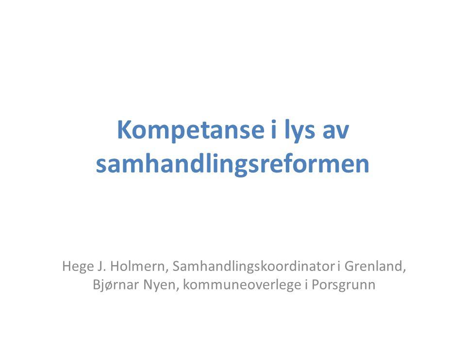 Kompetanse i lys av samhandlingsreformen Hege J. Holmern, Samhandlingskoordinator i Grenland, Bjørnar Nyen, kommuneoverlege i Porsgrunn