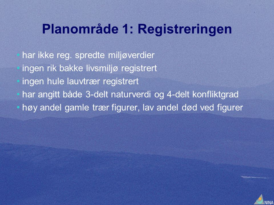 Planområde 1: Registreringen • har ikke reg. spredte miljøverdier • ingen rik bakke livsmiljø registrert • ingen hule lauvtrær registrert • har angitt