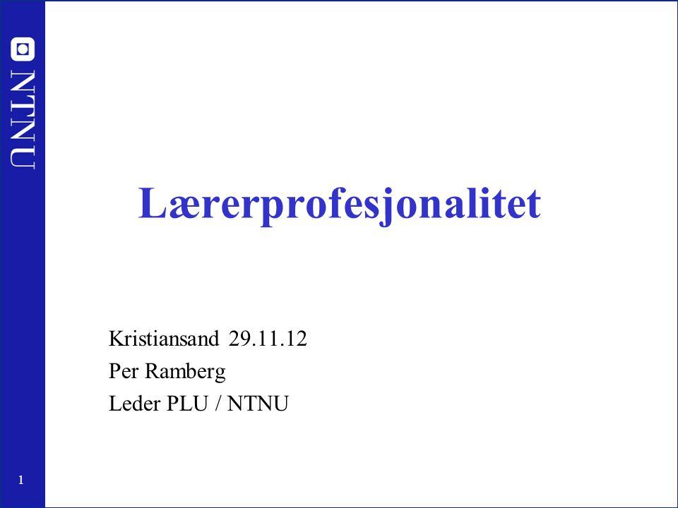 1 Lærerprofesjonalitet Kristiansand 29.11.12 Per Ramberg Leder PLU / NTNU