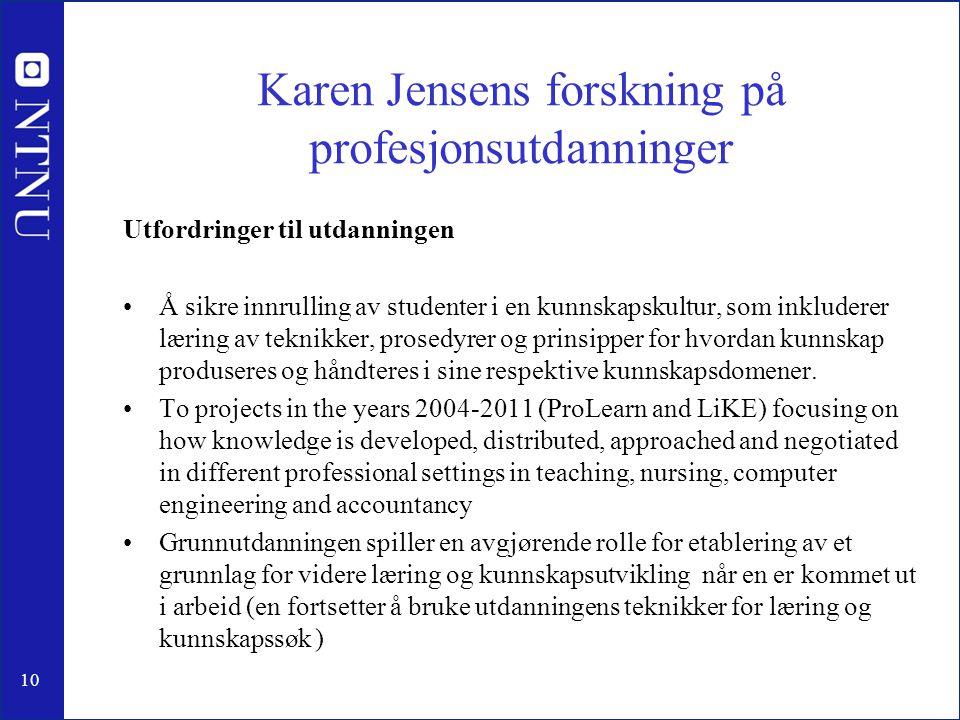 10 Karen Jensens forskning på profesjonsutdanninger Utfordringer til utdanningen •Å sikre innrulling av studenter i en kunnskapskultur, som inkluderer læring av teknikker, prosedyrer og prinsipper for hvordan kunnskap produseres og håndteres i sine respektive kunnskapsdomener.
