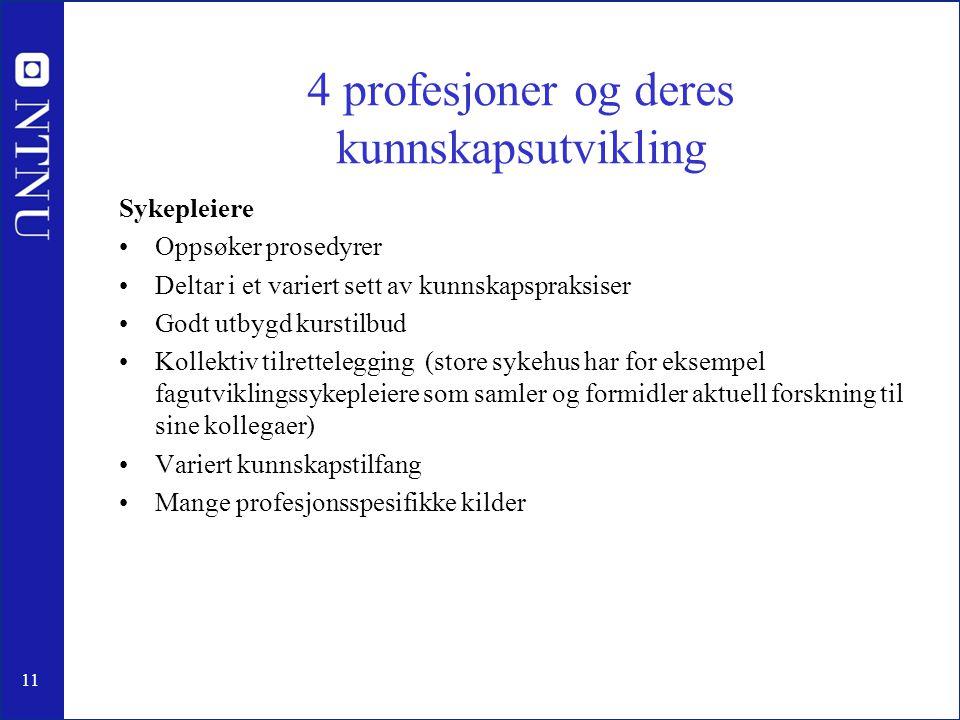11 4 profesjoner og deres kunnskapsutvikling Sykepleiere •Oppsøker prosedyrer •Deltar i et variert sett av kunnskapspraksiser •Godt utbygd kurstilbud