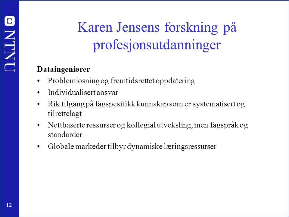 12 Karen Jensens forskning på profesjonsutdanninger Dataingeniører •Problemløsning og fremtidsrettet oppdatering •Individualisert ansvar •Rik tilgang