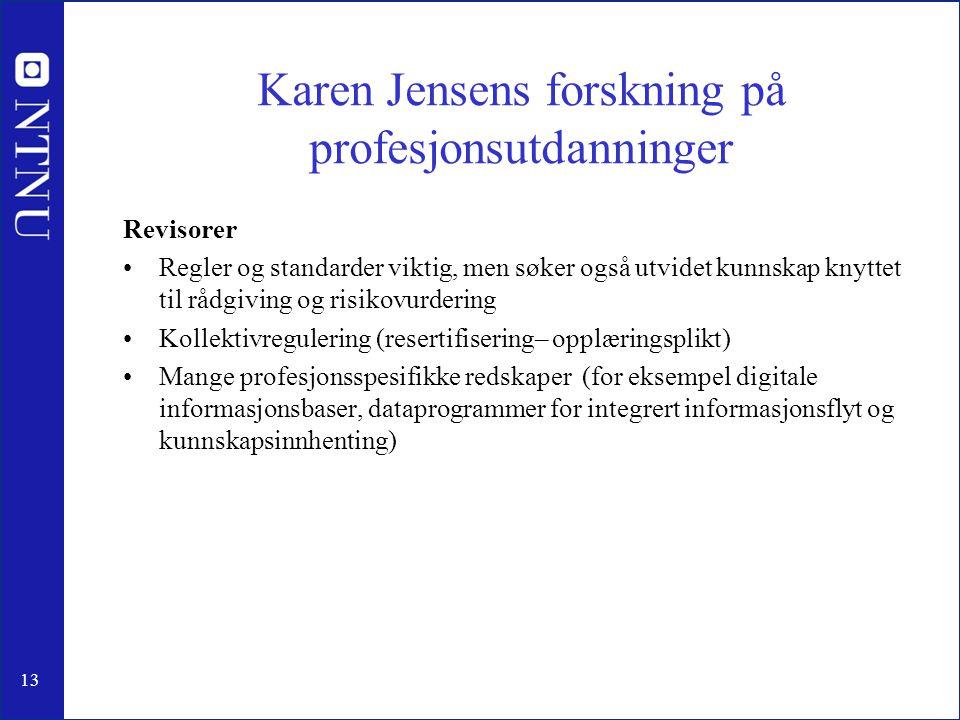 13 Karen Jensens forskning på profesjonsutdanninger Revisorer •Regler og standarder viktig, men søker også utvidet kunnskap knyttet til rådgiving og risikovurdering •Kollektivregulering (resertifisering– opplæringsplikt) •Mange profesjonsspesifikke redskaper (for eksempel digitale informasjonsbaser, dataprogrammer for integrert informasjonsflyt og kunnskapsinnhenting)