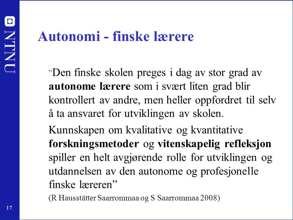 17 Autonomi - finske lærere Den finske skolen preges i dag av stor grad av autonome lærere som i svært liten grad blir kontrollert av andre, men heller oppfordret til selv å ta ansvaret for utviklingen av skolen.