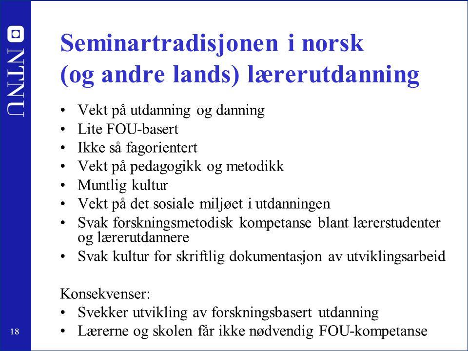18 Seminartradisjonen i norsk (og andre lands) lærerutdanning •Vekt på utdanning og danning •Lite FOU-basert •Ikke så fagorientert •Vekt på pedagogikk