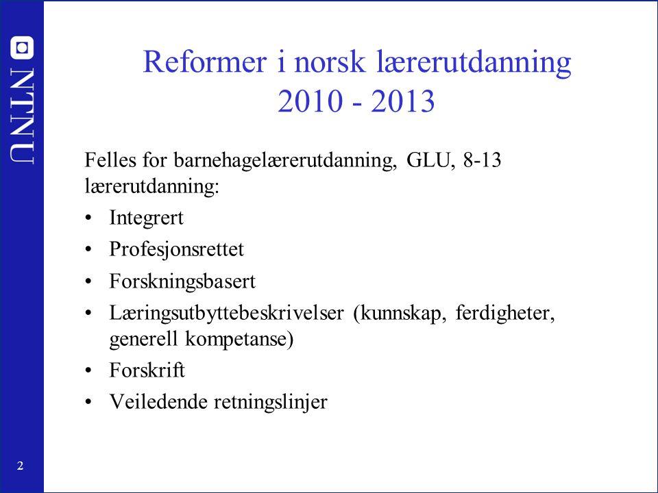 2 Reformer i norsk lærerutdanning 2010 - 2013 Felles for barnehagelærerutdanning, GLU, 8-13 lærerutdanning: •Integrert •Profesjonsrettet •Forskningsbasert •Læringsutbyttebeskrivelser (kunnskap, ferdigheter, generell kompetanse) •Forskrift •Veiledende retningslinjer