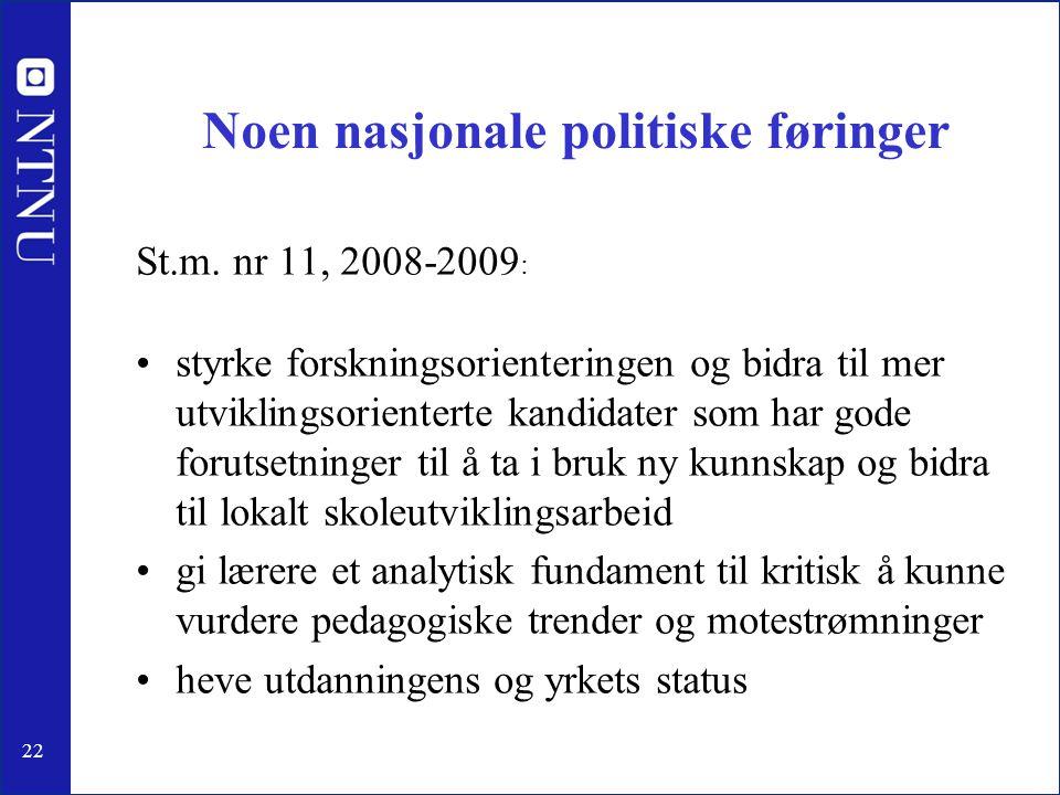 22 Noen nasjonale politiske føringer St.m. nr 11, 2008-2009 : •styrke forskningsorienteringen og bidra til mer utviklingsorienterte kandidater som har
