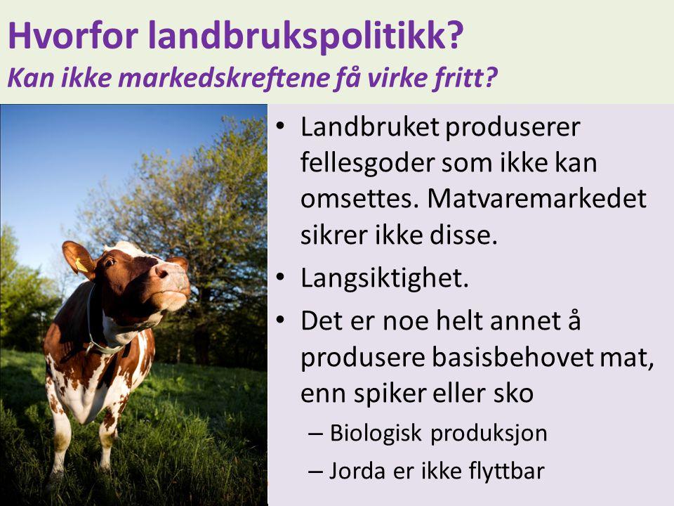 Hvorfor landbrukspolitikk? Kan ikke markedskreftene få virke fritt? • Landbruket produserer fellesgoder som ikke kan omsettes. Matvaremarkedet sikrer