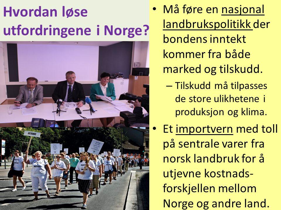 Hvordan løse utfordringene i Norge? • Må føre en nasjonal landbrukspolitikk der bondens inntekt kommer fra både marked og tilskudd. – Tilskudd må tilp