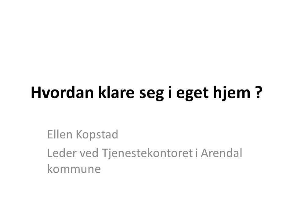 Hvordan klare seg i eget hjem ? Ellen Kopstad Leder ved Tjenestekontoret i Arendal kommune
