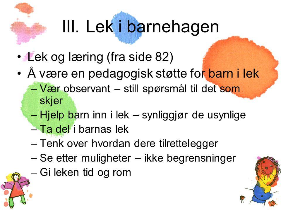 III. Lek i barnehagen •Lek og læring (fra side 82) •Å være en pedagogisk støtte for barn i lek –Vær observant – still spørsmål til det som skjer –Hjel